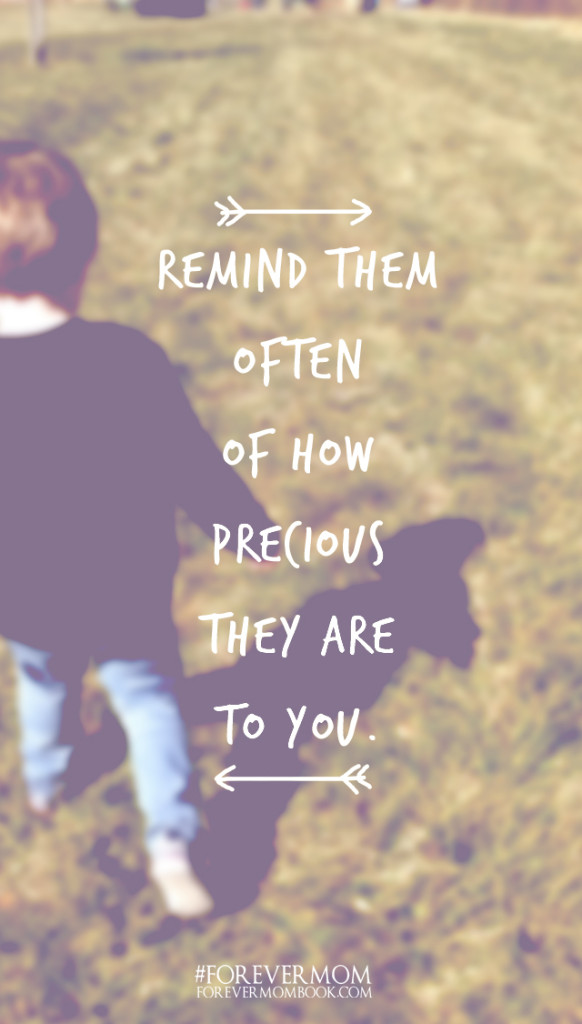 Remind them often of how precious they are to you
